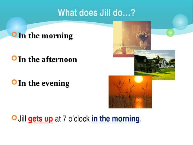 What does Jill do…? In the morning In the afternoon In the evening Jill gets...