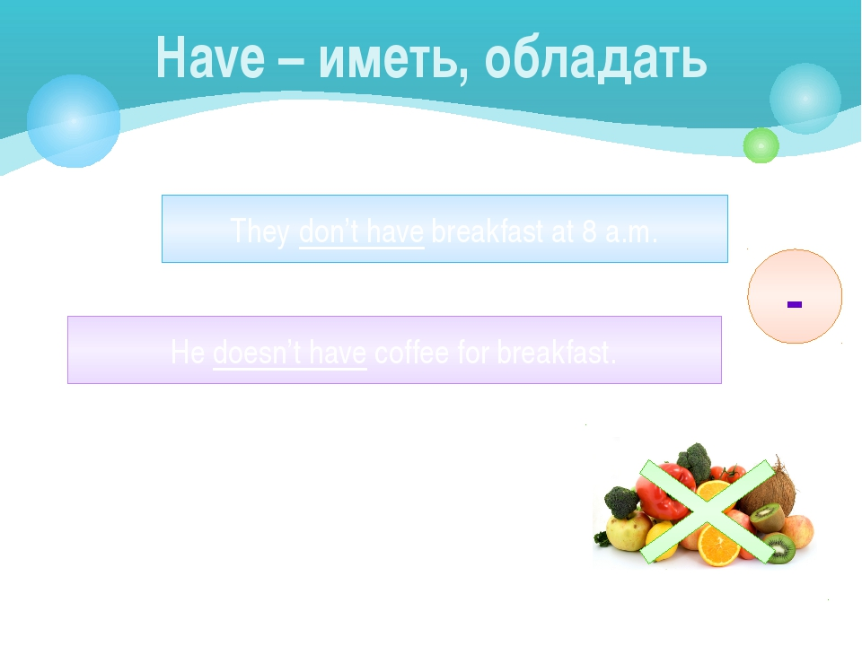 Have – иметь, обладать They don't have breakfast at 8 a.m. He doesn't have co...