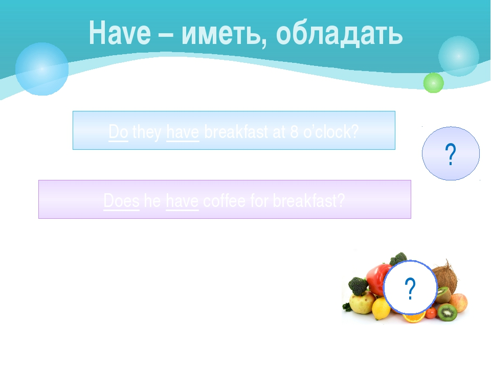 Have – иметь, обладать Do they have breakfast at 8 o'clock? Does he have coff...