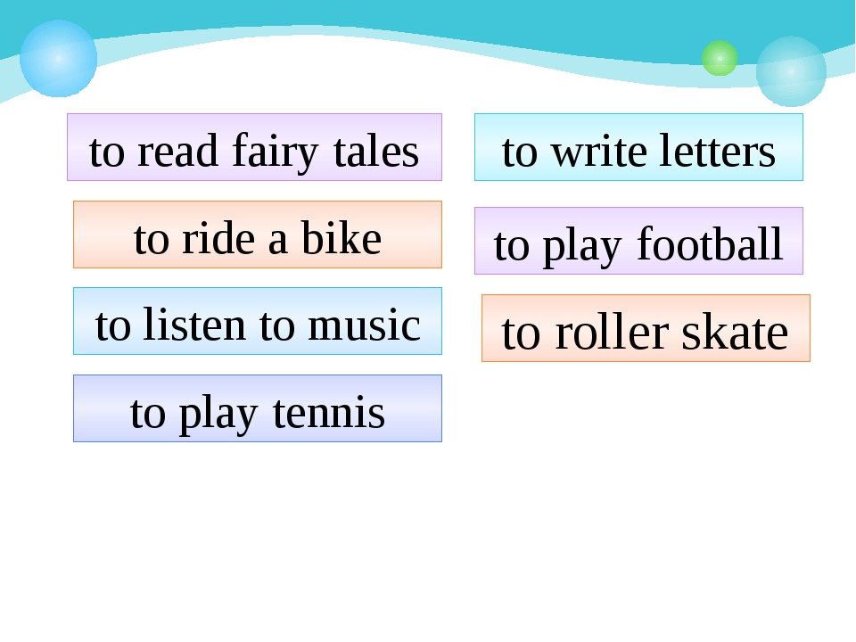 to read fairy tales to ride a bike to listen to music to play tennis to write...