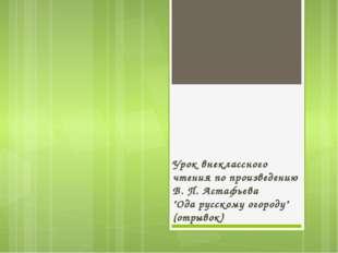 """Урок внеклассного чтения по произведению В. П. Астафьева """"Ода русскому огород"""