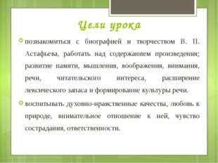 Цели урока познакомиться с биографией и творчеством В. П. Астафьева, работать