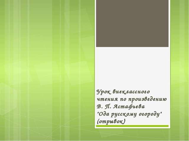"""Урок внеклассного чтения по произведению В. П. Астафьева """"Ода русскому огород..."""