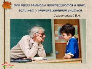 Все наши замыслы превращаются в прах, если нет у ученика желания учиться. Су