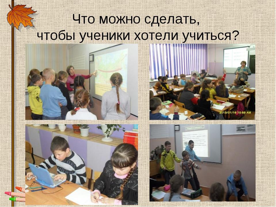 Что можно сделать, чтобы ученики хотели учиться?