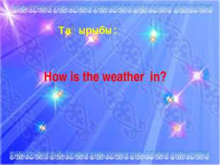 Тақырыбы: How is the weather in?