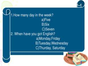 1 . Ұйымдастыру кезеңі 1.How many day in the week? a)Five B)Six C)Seven 2. Wh