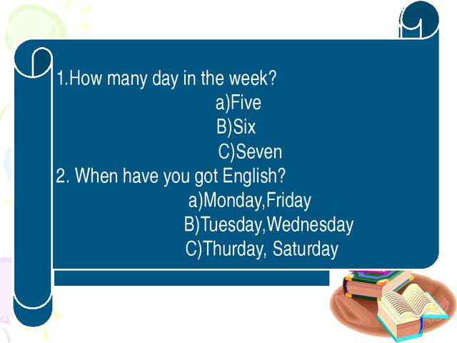 1 . Ұйымдастыру кезеңі 1.How many day in the week? a)Five B)Six C)Seven 2. Wh...