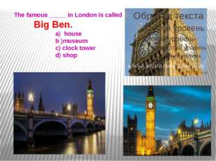 The famous _____ in London is called Big Ben. a) house b )museum c) clock to