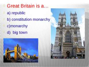 Great Britain is a… a) republic b) constitution monarchy c)monarchy d) big town