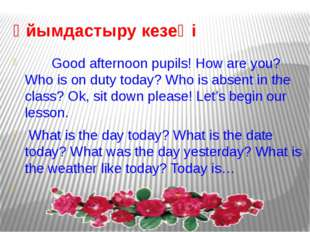 Ұйымдастыру кезеңі Good afternoon pupils! How are you? Who is on duty today?