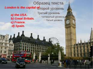 London is the capital of_____ a) the USA. b) Great Britain. c) France. d) Sp