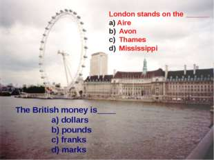 The British money is____ a) dollars b) pounds c) franks d) marks London stan