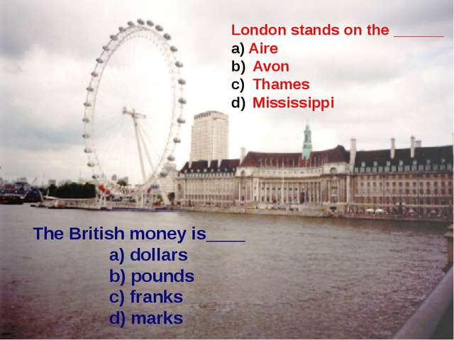 The British money is____ a) dollars b) pounds c) franks d) marks London stan...