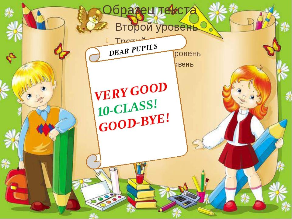 VERY GOOD 10-CLASS! GOOD-BYE! DEAR PUPILS