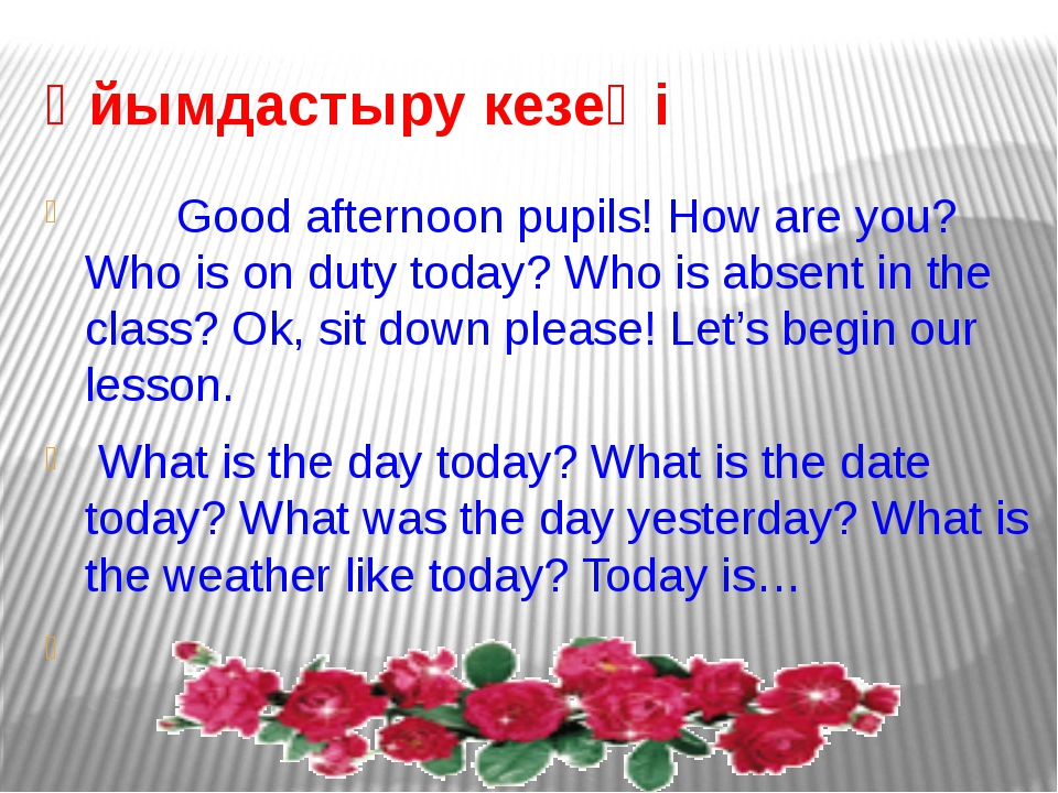 Ұйымдастыру кезеңі Good afternoon pupils! How are you? Who is on duty today?...