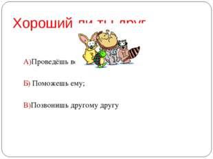Хороший ли ты друг А)Проведёшь вечер один; Б) Поможешь ему; В)Позвонишь друго