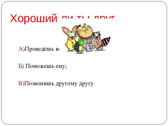 Хороший ли ты друг А)Проведёшь вечер один; Б) Поможешь ему; В)Позвонишь друго...
