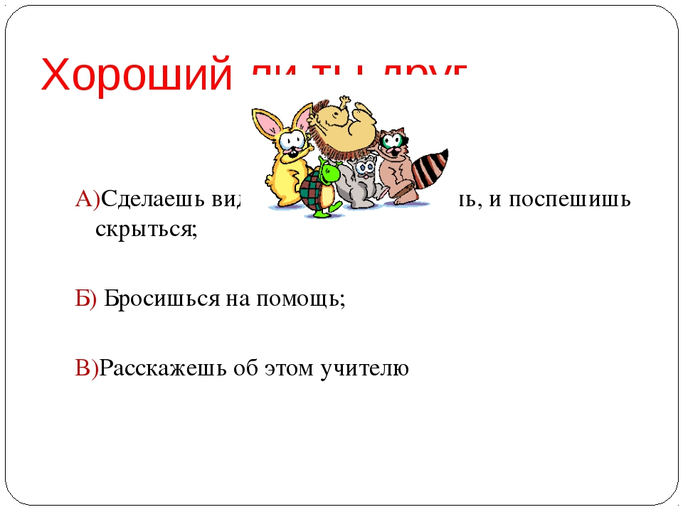 Хороший ли ты друг А)Сделаешь вид, что их не замечаешь, и поспешишь скрыться;...