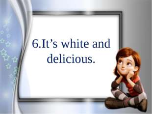 6.It's white and delicious.