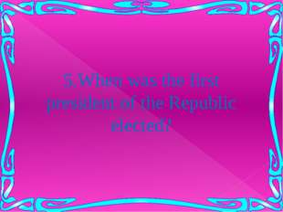 5.When was the first president of the Republic elected?