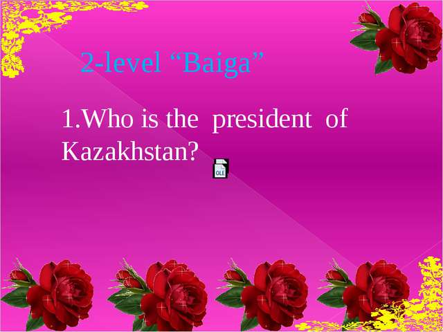 "2-level ""Baiga"" 1.Who is the president of Kazakhstan?"