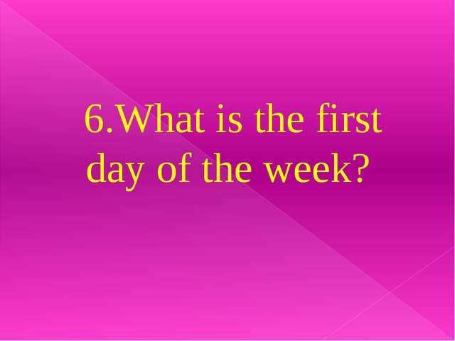 6.What is the first day of the week?