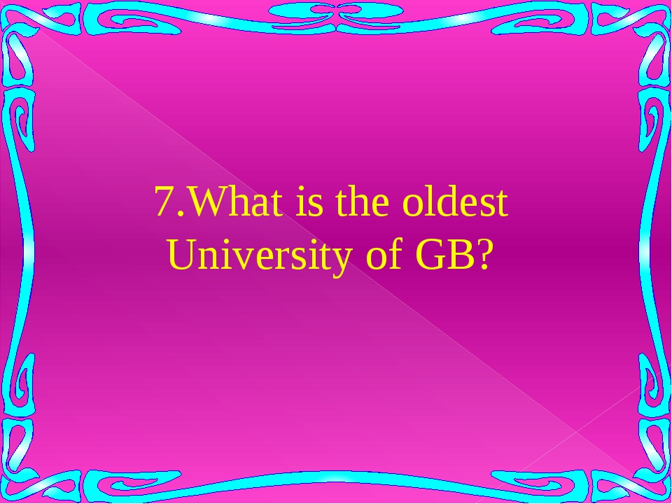 7.What is the oldest University of GB?