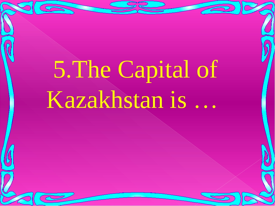 5.The Capital of Kazakhstan is …
