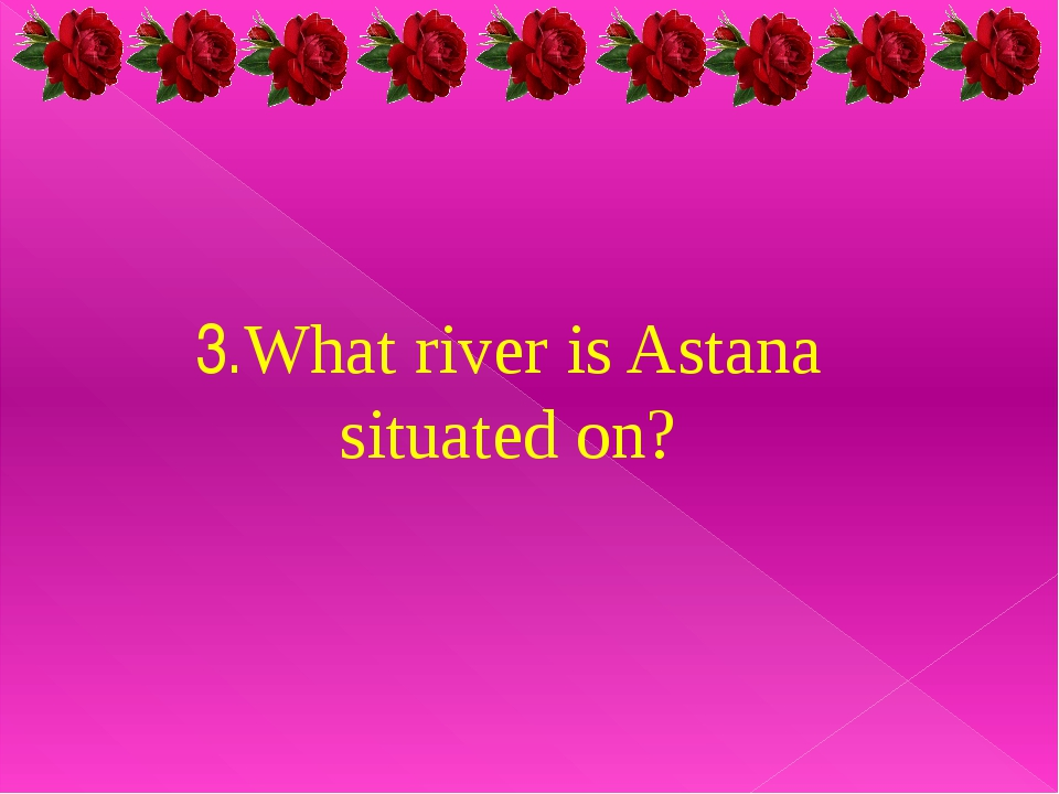 3.What river is Astana situated on?
