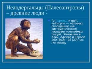 Неандертальцы (Палеоантропы) – древние люди - (от палео... и греч. anthropos