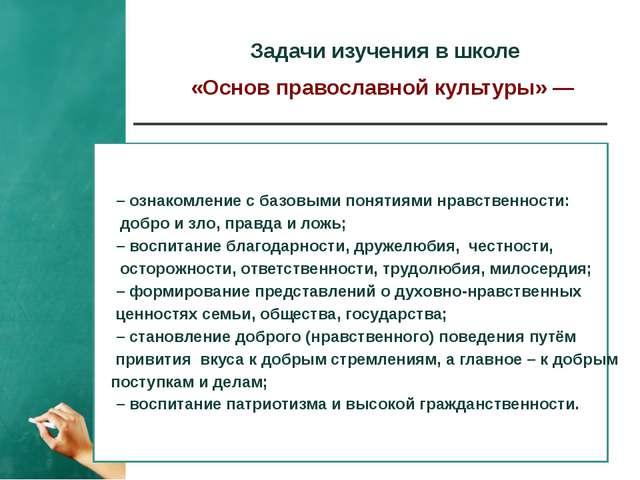 Задачи изучения в школе «Основ православной культуры» — – ознакомление с баз...