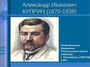 Александр Иванович КУПРИН (1870-1938) Попова Валентина Ильининична Учитель ру