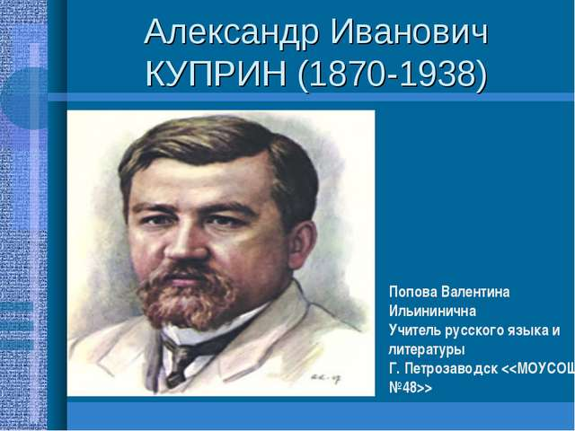 Александр Иванович КУПРИН (1870-1938) Попова Валентина Ильининична Учитель ру...