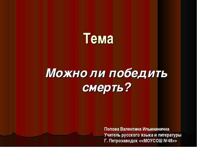 Тема Можно ли победить смерть? Попова Валентина Ильининична Учитель русского...