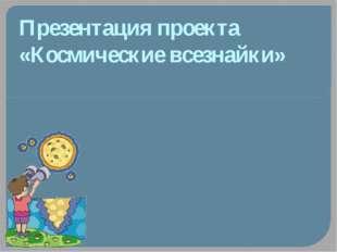 Презентация проекта «Космические всезнайки»