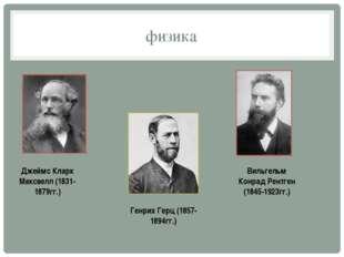 физика Джеймс Кларк Максвелл (1831-1879гг.) Генрих Герц (1857-1894гг.) Вильге