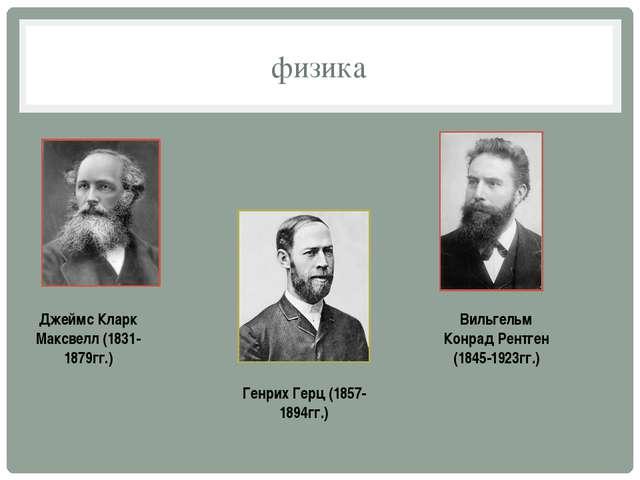 физика Джеймс Кларк Максвелл (1831-1879гг.) Генрих Герц (1857-1894гг.) Вильге...