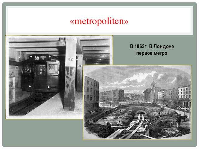 «metropoliten» В 1863г. В Лондоне первое метро