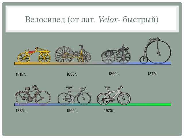 Велосипед (от лат. Velox- быстрый) 1818г. 1830г. 1860г. 1870г. 1885г. 1960г....