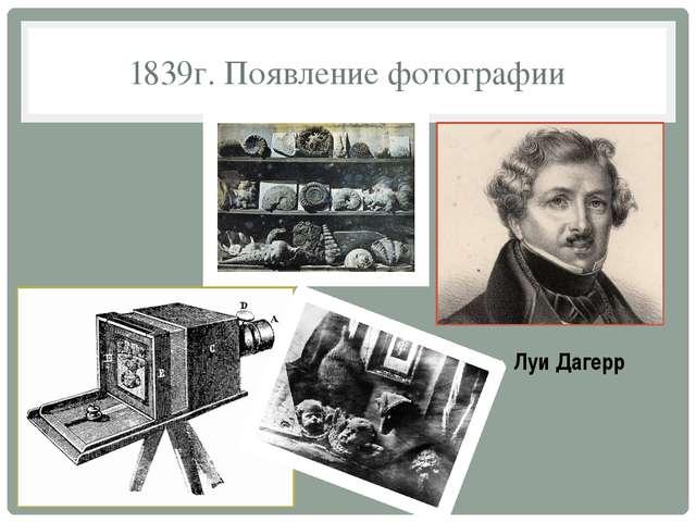 1839г. Появление фотографии Луи Дагерр