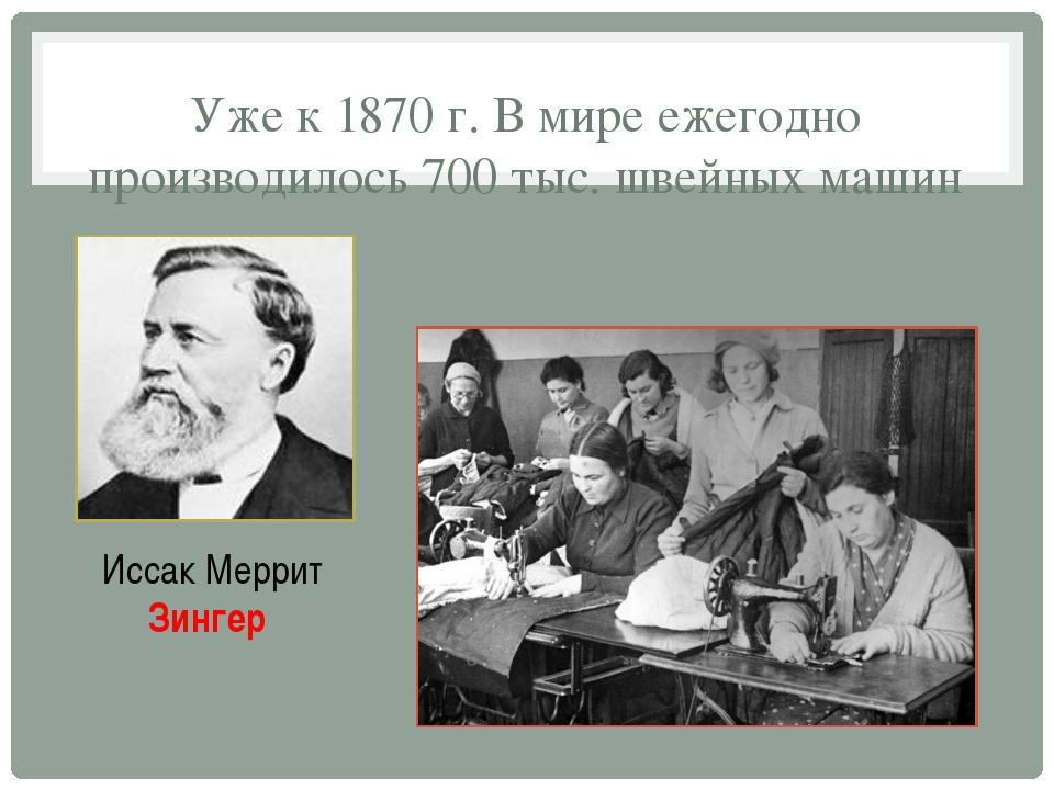 Уже к 1870 г. В мире ежегодно производилось 700 тыс. швейных машин Иссак Мерр...