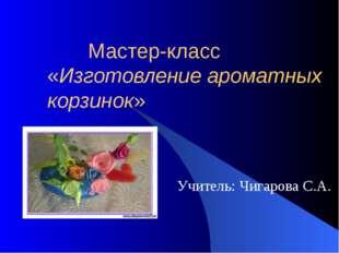 Мастер-класс «Изготовление ароматных корзинок» Учитель: Чигарова С.А.