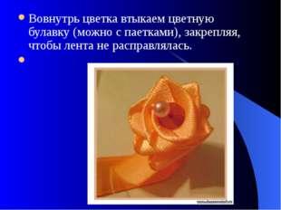 Вовнутрь цветка втыкаем цветную булавку (можно с паетками), закрепляя, чтобы