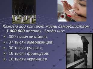 Каждый год кончают жизнь самоубийством 1 000 000 человек. Среди них: - 300 ты