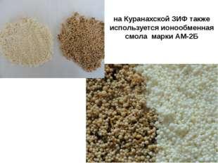 на Куранахской ЗИФ также используется ионообменная смола марки АМ-2Б