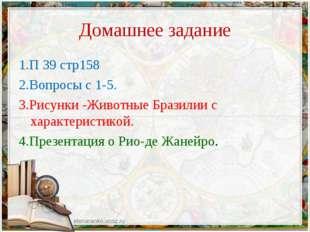 Домашнее задание 1.П 39 стр158 2.Вопросы с 1-5. 3.Рисунки -Животные Бразилии