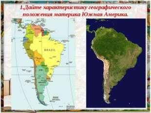 1.Дайте характеристику географического положения материка Южная Америка.