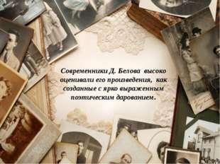 Современники Д. Белова высоко оценивали его произведения, как созданные с ярк