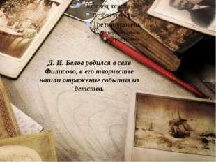 Д. И. Белов родился в селе Филисово, в его творчестве нашли отражение событи